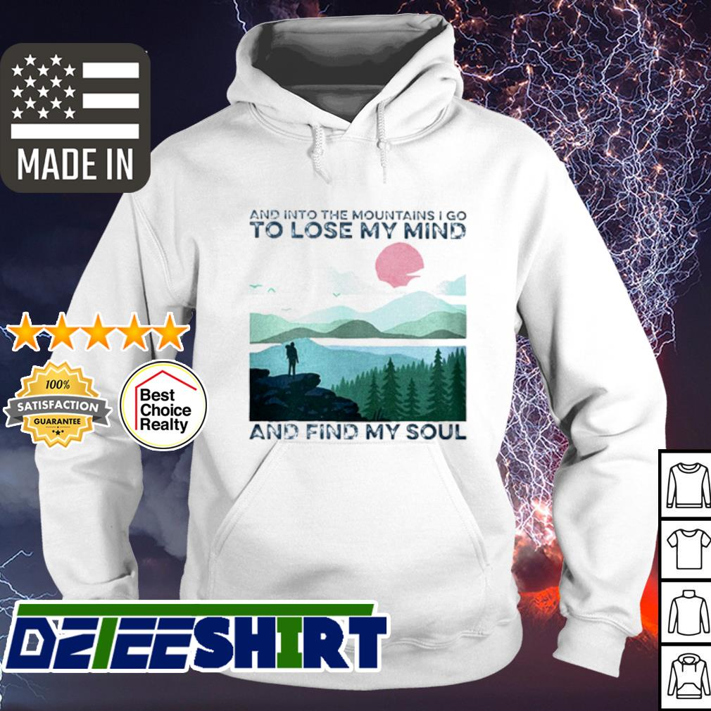 And into the mountains i go to lose my mind and find my soul s hoodie