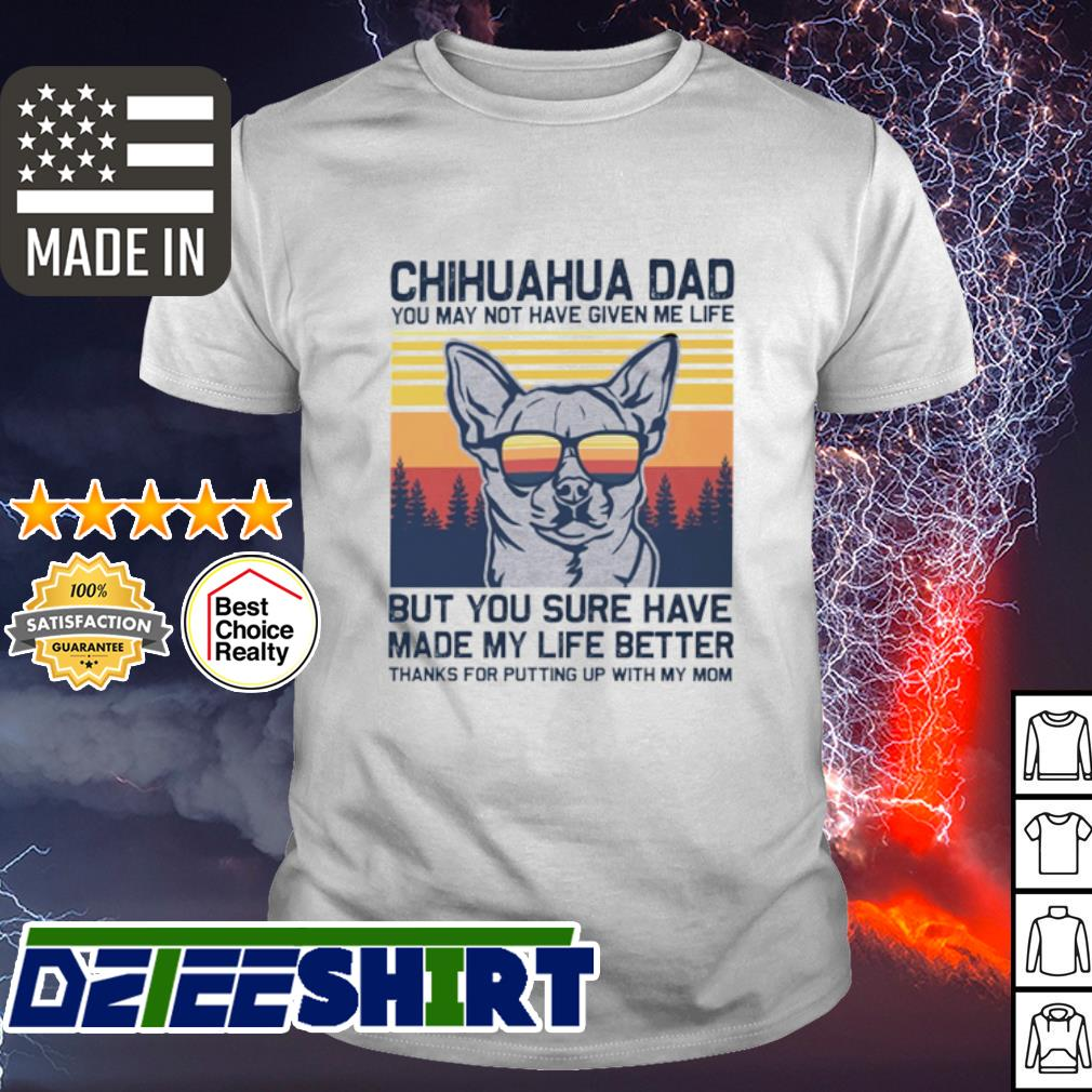 Chihuahua dad but you sure have made my life better vintage shirt