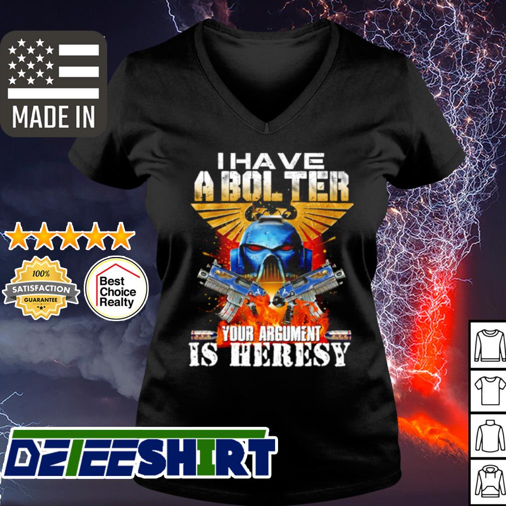 I have a bol ter your argument is heresy s v-neck t-shirt