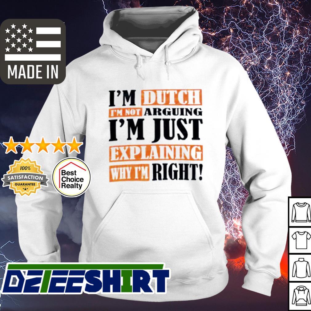 I'm Dutch I'm not arguing I'm just explaining why I'm right s hoodie