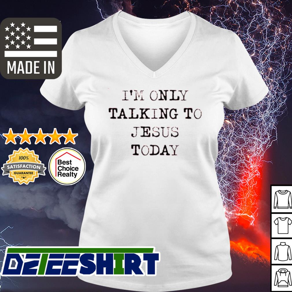 I'm Only Talking To Jesus Today s v-neck t-shirt