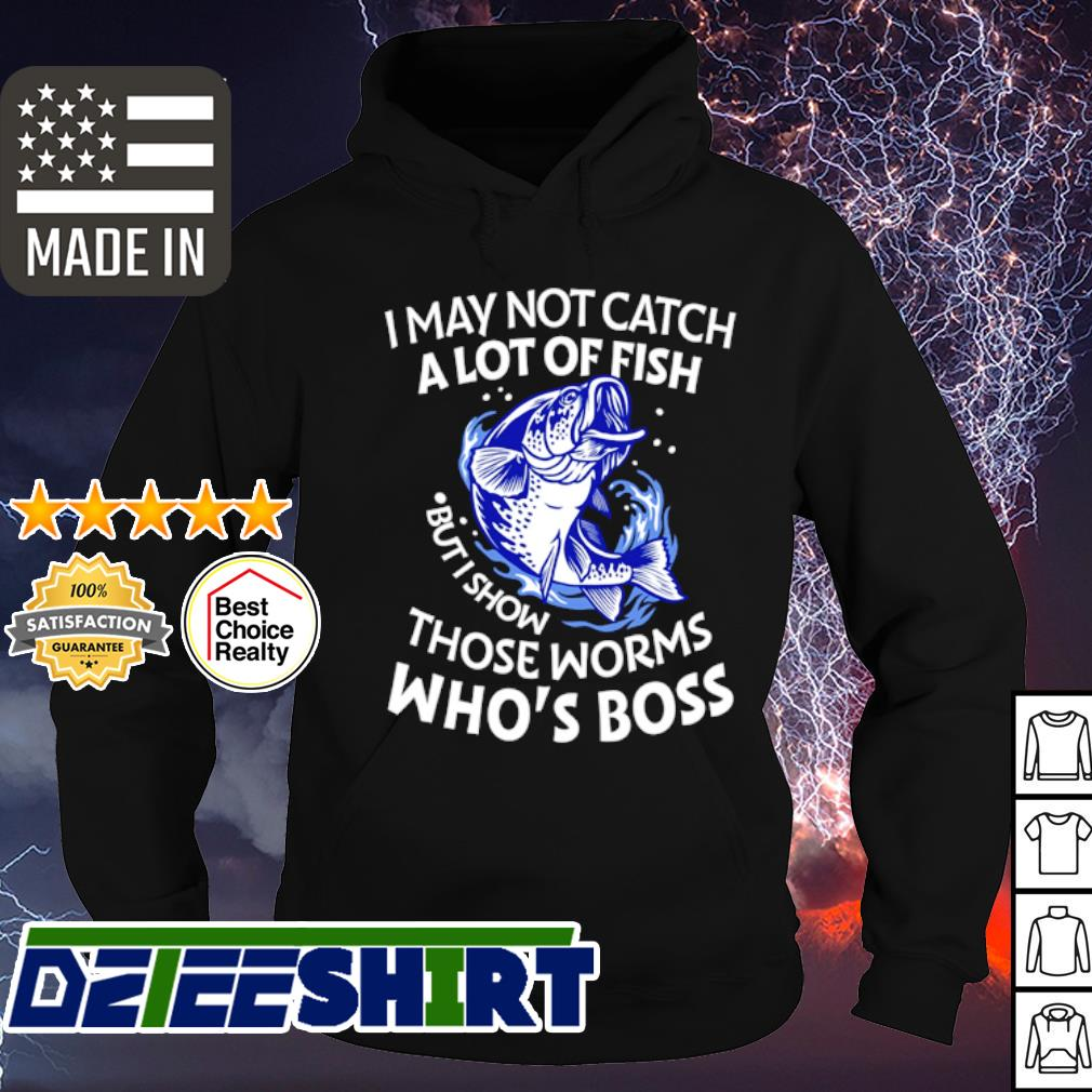 I may not catch a lot of fish but I show those worms who_s boss s hoodie