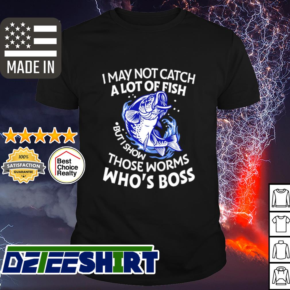 I may not catch a lot of fish but I show those worms who_s boss shirt