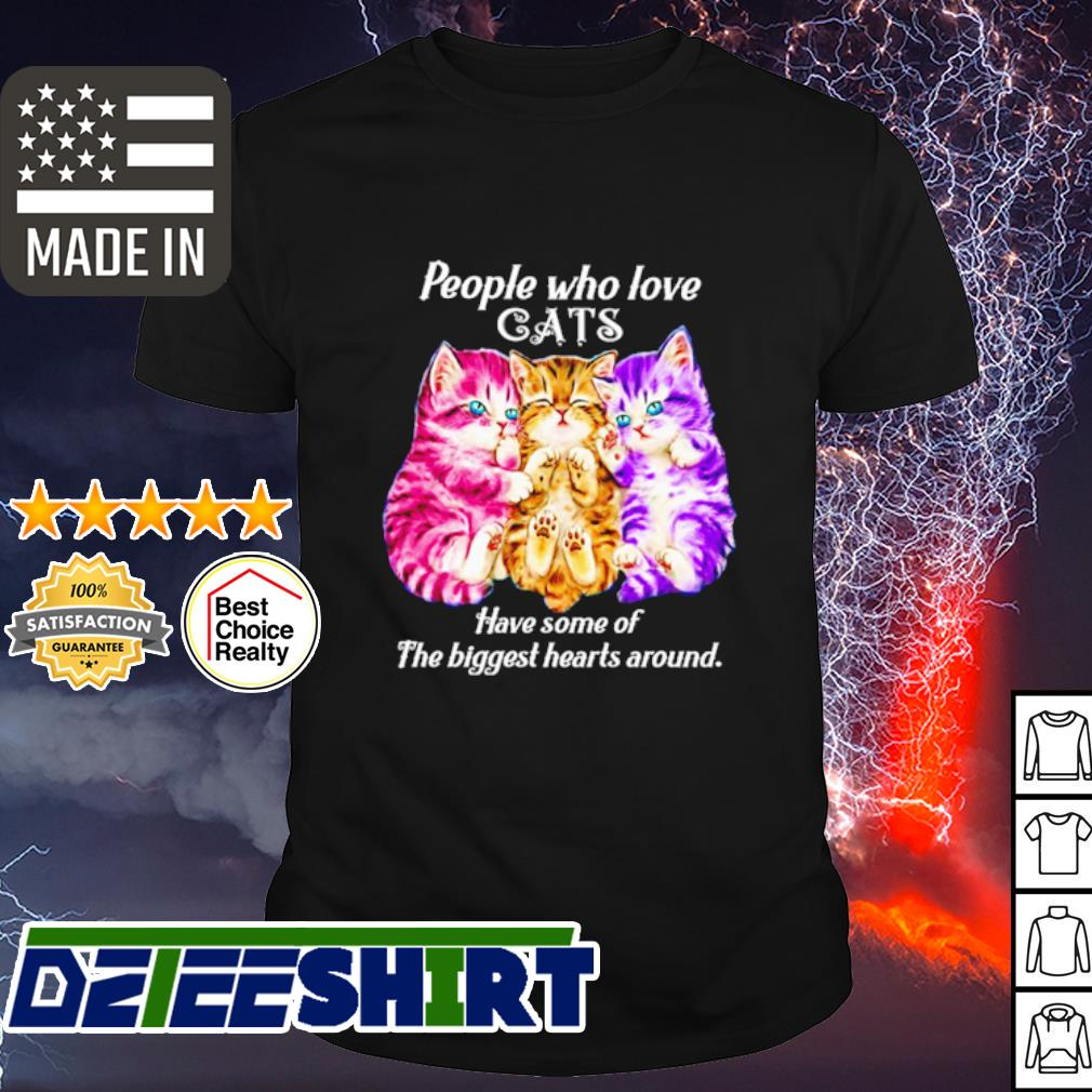 People who love cats have some of the biggest hearts around shirt