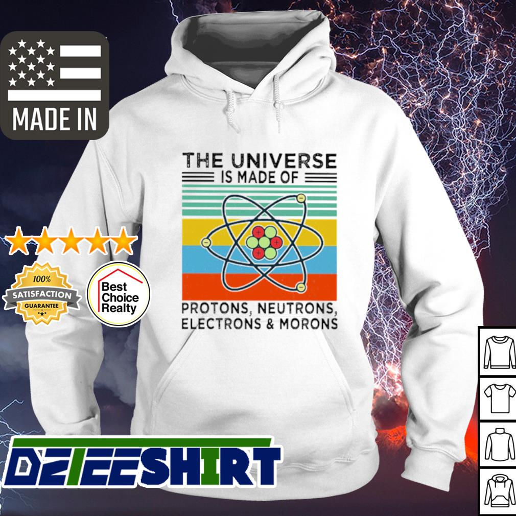 The Universe Is Made Of Protons Neutrons Electrons And Morons Vintage Retro Shirt hoodie
