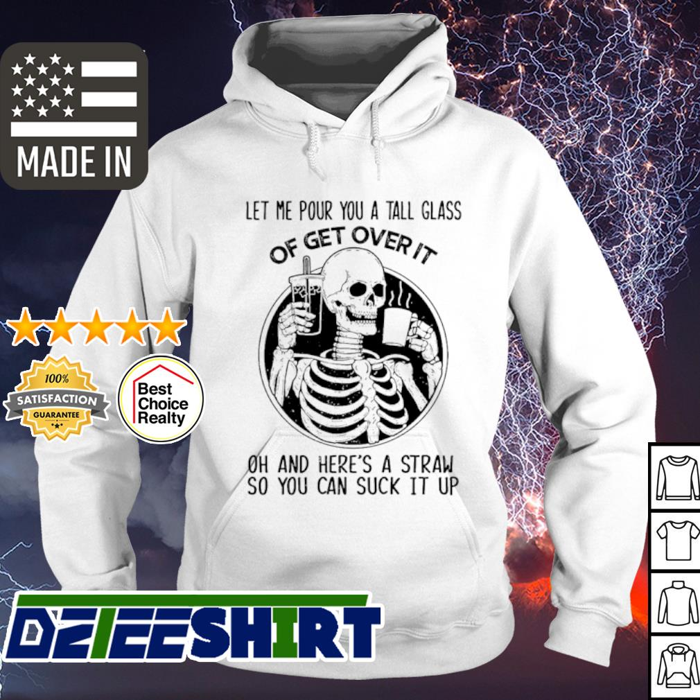 Skeleton Let me pour you a tall glass of get over it oh and here's a straw so you can suck it up s hoodie