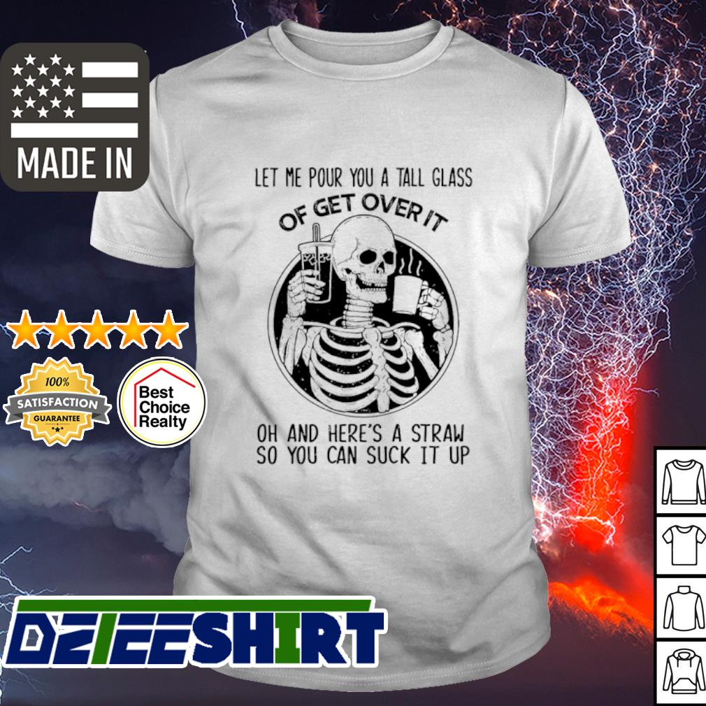 Skeleton Let me pour you a tall glass of get over it oh and here's a straw so you can suck it up shirt