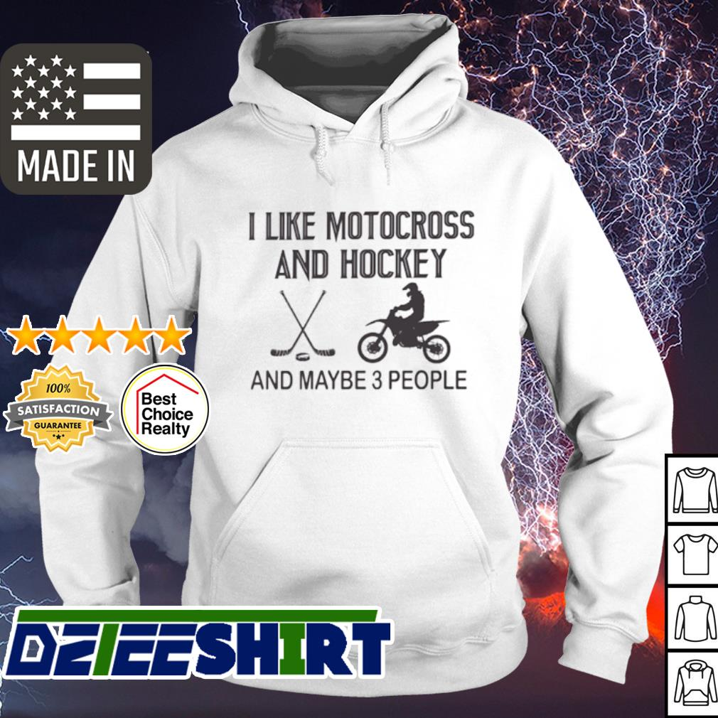 I like motocross and hockey and maybe 3 people s hoodie