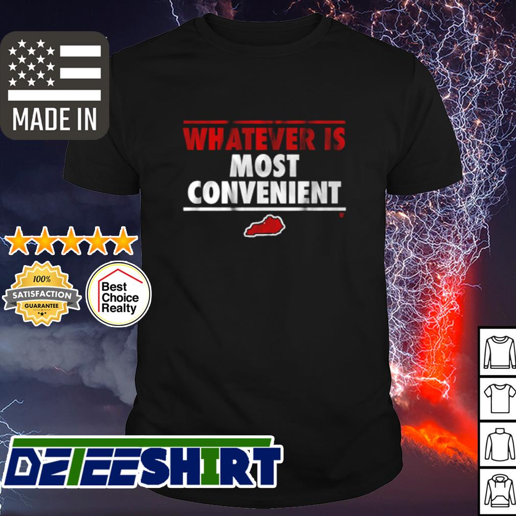 Whatever is most convenient shirt